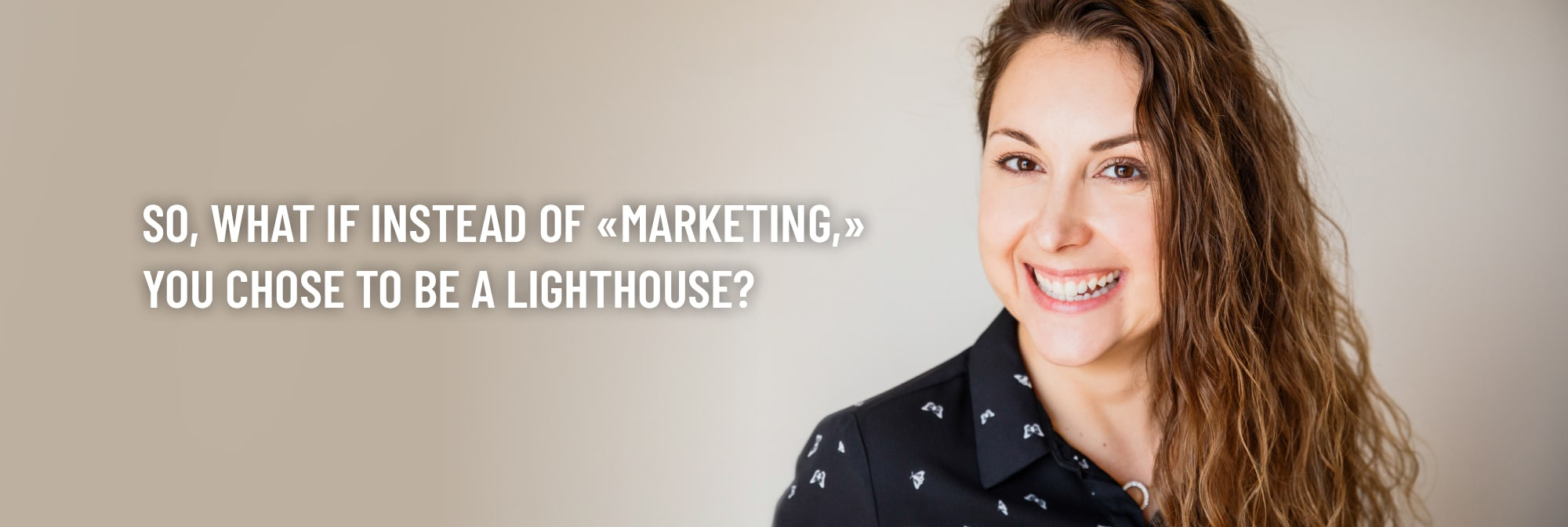 And what if instead of marketing you chose to be a lighthouse?